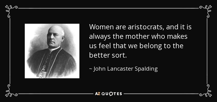 Women are aristocrats, and it is always the mother who makes us feel that we belong to the better sort. - John Lancaster Spalding