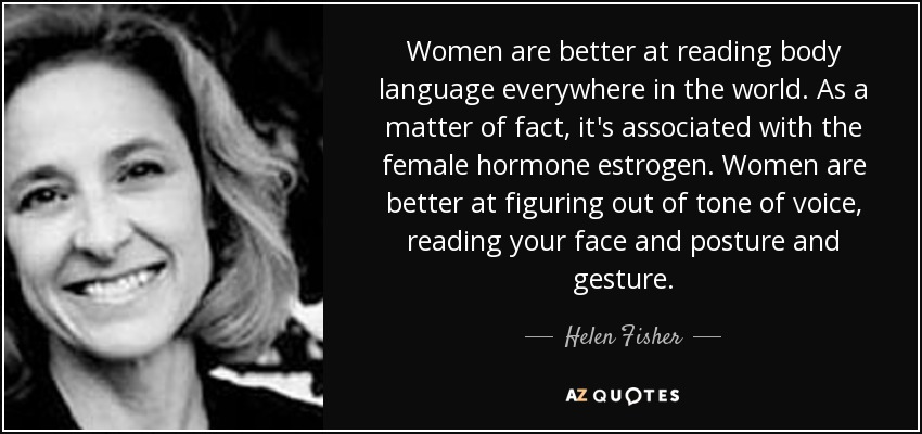 Women are better at reading body language everywhere in the world. As a matter of fact, it's associated with the female hormone estrogen. Women are better at figuring out of tone of voice, reading your face and posture and gesture. - Helen Fisher