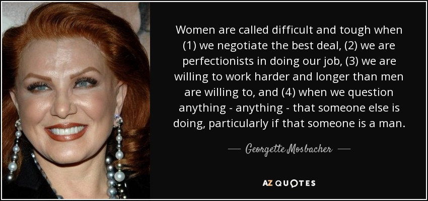 Women are called difficult and tough when (1) we negotiate the best deal, (2) we are perfectionists in doing our job, (3) we are willing to work harder and longer than men are willing to, and (4) when we question anything - anything - that someone else is doing, particularly if that someone is a man. - Georgette Mosbacher