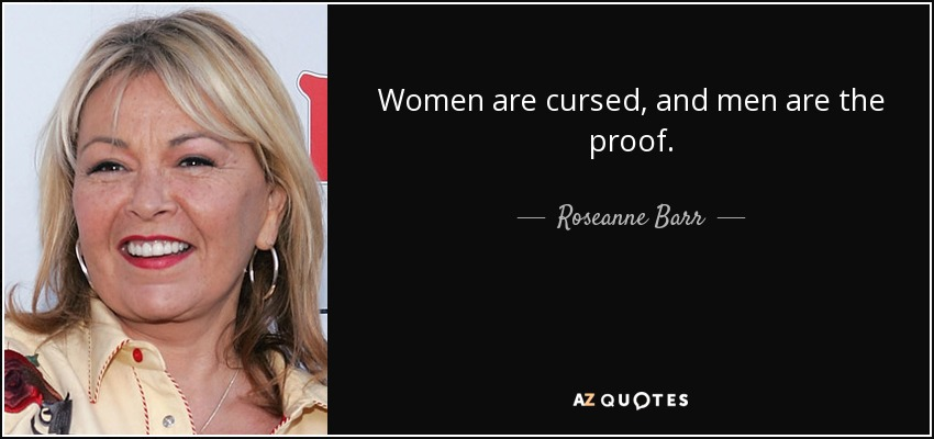 Women are cursed, and men are the proof. - Roseanne Barr