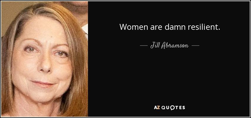 Women are damn resilient. - Jill Abramson
