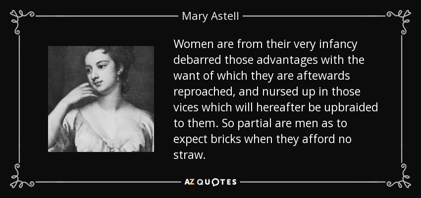 Women are from their very infancy debarred those advantages with the want of which they are aftewards reproached, and nursed up in those vices which will hereafter be upbraided to them. So partial are men as to expect bricks when they afford no straw. - Mary Astell