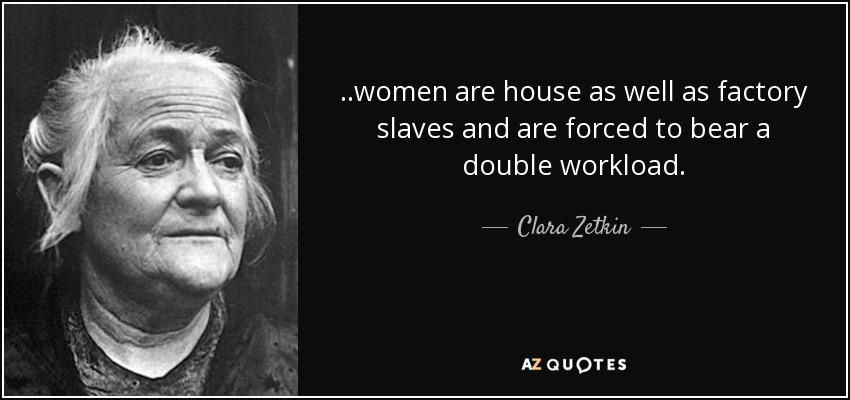 . .women are house as well as factory slaves and are forced to bear a double workload. - Clara Zetkin