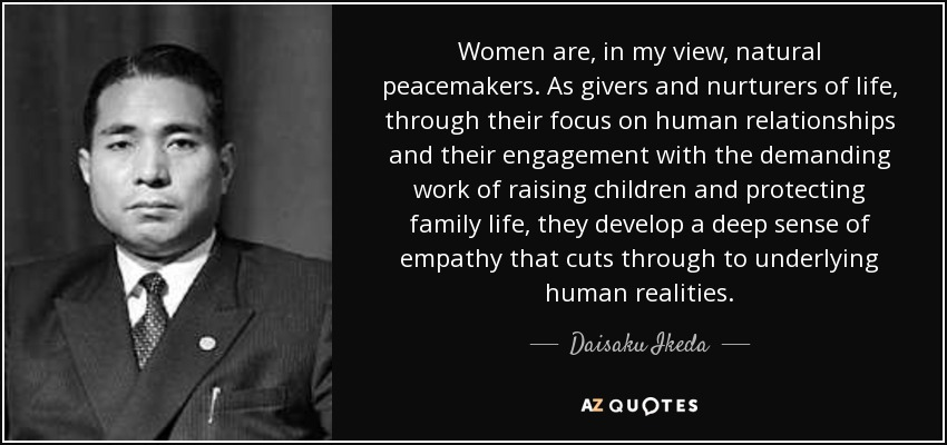 Women are, in my view, natural peacemakers. As givers and nurturers of life, through their focus on human relationships and their engagement with the demanding work of raising children and protecting family life, they develop a deep sense of empathy that cuts through to underlying human realities. - Daisaku Ikeda