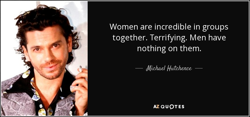 Women are incredible in groups together. Terrifying. Men have nothing on them. - Michael Hutchence