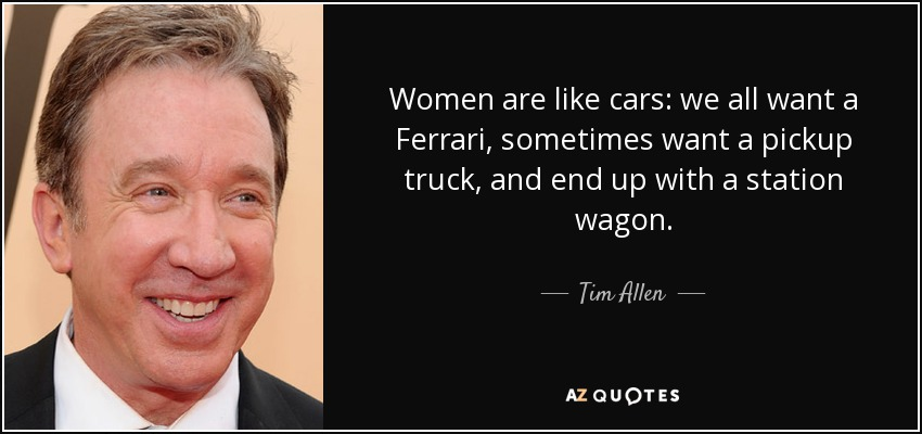 Women are like cars: we all want a Ferrari, sometimes want a pickup truck, and end up with a station wagon. - Tim Allen