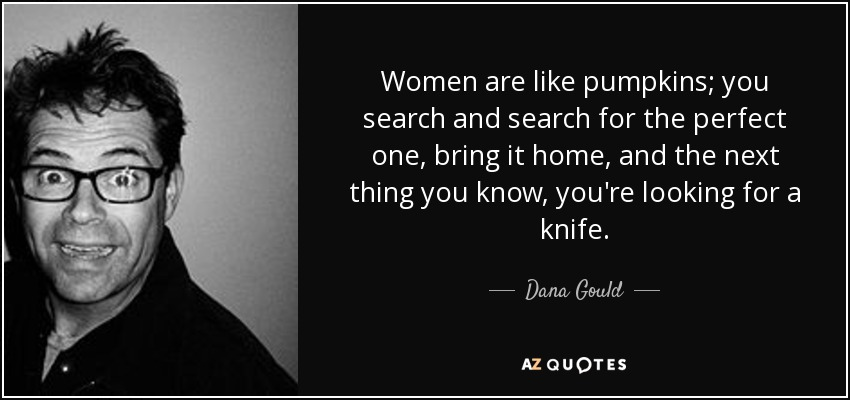 Women are like pumpkins; you search and search for the perfect one, bring it home, and the next thing you know, you're looking for a knife. - Dana Gould