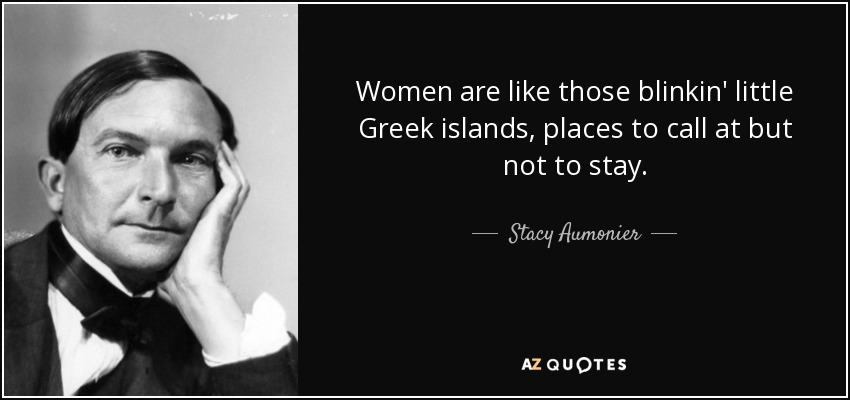 Women are like those blinkin' little Greek islands, places to call at but not to stay. - Stacy Aumonier
