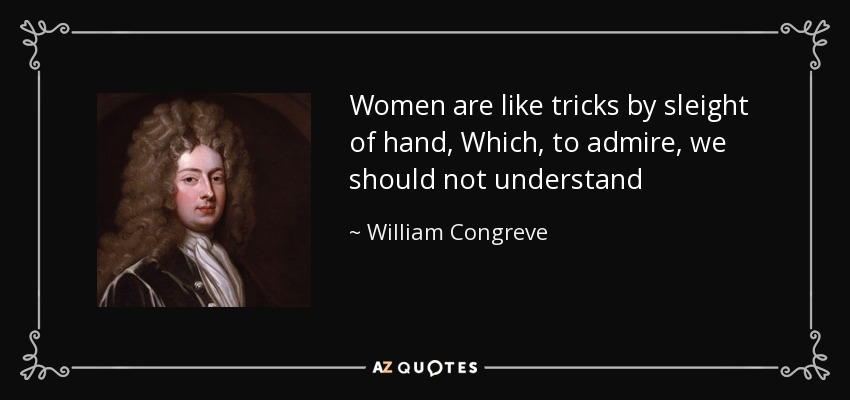 Women are like tricks by sleight of hand, Which, to admire, we should not understand - William Congreve