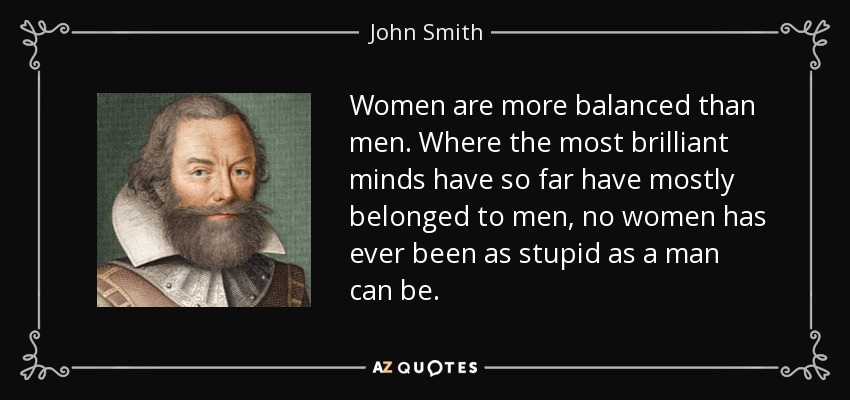 Women are more balanced than men. Where the most brilliant minds have so far have mostly belonged to men, no women has ever been as stupid as a man can be. - John Smith