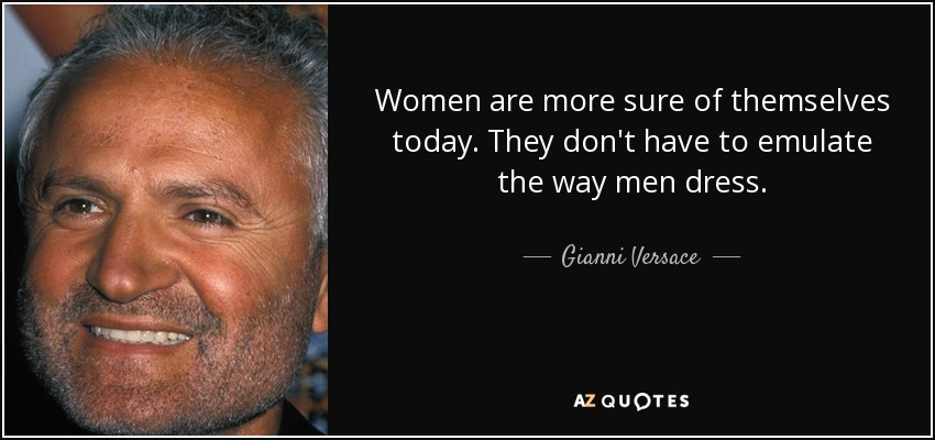 Women are more sure of themselves today. They don't have to emulate the way men dress. - Gianni Versace