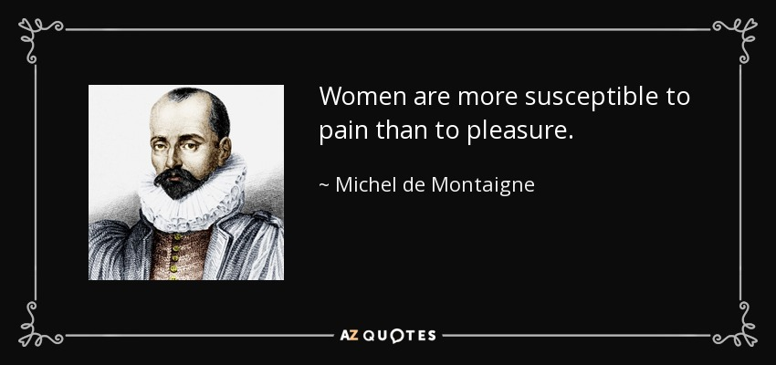 Women are more susceptible to pain than to pleasure. - Michel de Montaigne