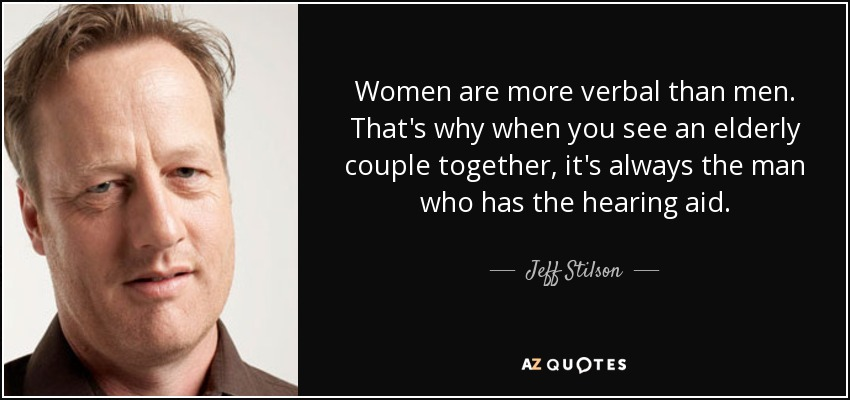 Women are more verbal than men. That's why when you see an elderly couple together, it's always the man who has the hearing aid. - Jeff Stilson