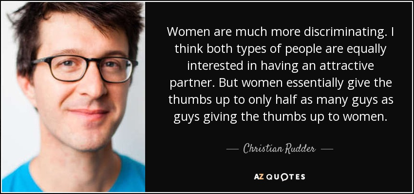 Women are much more discriminating. I think both types of people are equally interested in having an attractive partner. But women essentially give the thumbs up to only half as many guys as guys giving the thumbs up to women. - Christian Rudder