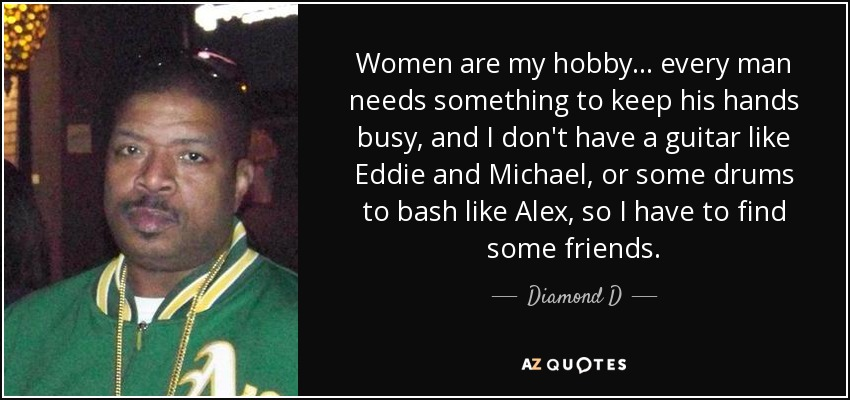 Diamond D quote: Women are my hobby... every man needs ...