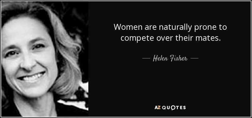 Women are naturally prone to compete over their mates. - Helen Fisher