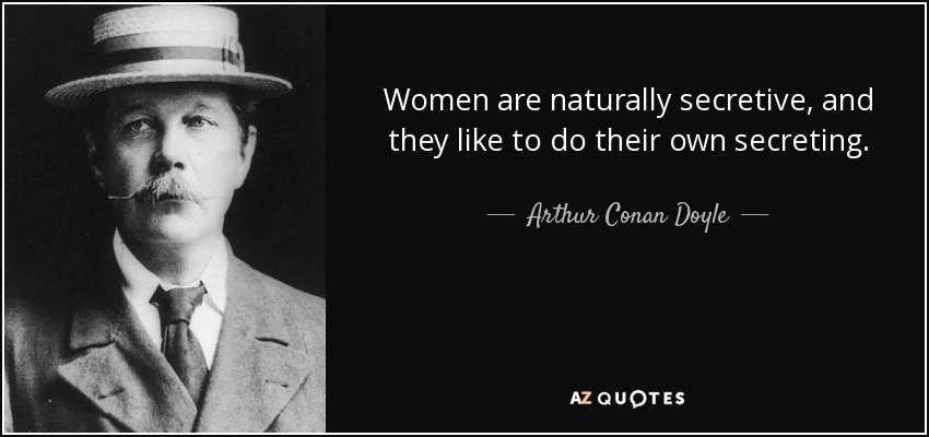 Women are naturally secretive, and they like to do their own secreting. - Arthur Conan Doyle