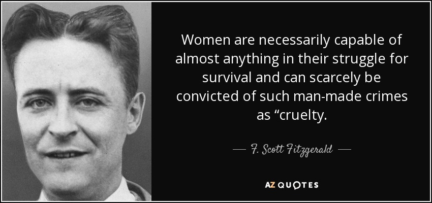 "Women are necessarily capable of almost anything in their struggle for survival and can scarcely be convicted of such man-made crimes as ""cruelty. - F. Scott Fitzgerald"