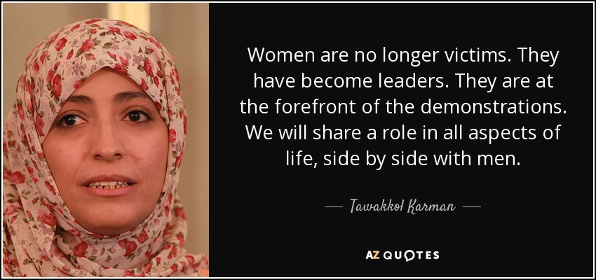 Women are no longer victims. They have become leaders. They are at the forefront of the demonstrations. We will share a role in all aspects of life, side by side with men. - Tawakkol Karman