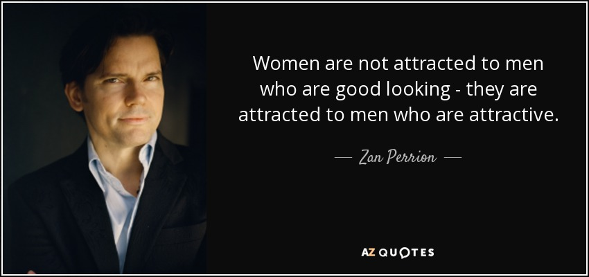 Women are not attracted to men who are good looking - they are attracted to men who are attractive. - Zan Perrion