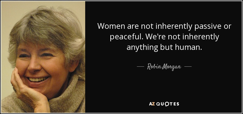 Women are not inherently passive or peaceful. We're not inherently anything but human. - Robin Morgan