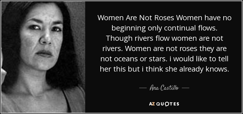 Women Are Not Roses Women have no beginning only continual flows. Though rivers flow women are not rivers. Women are not roses they are not oceans or stars. i would like to tell her this but i think she already knows. - Ana Castillo