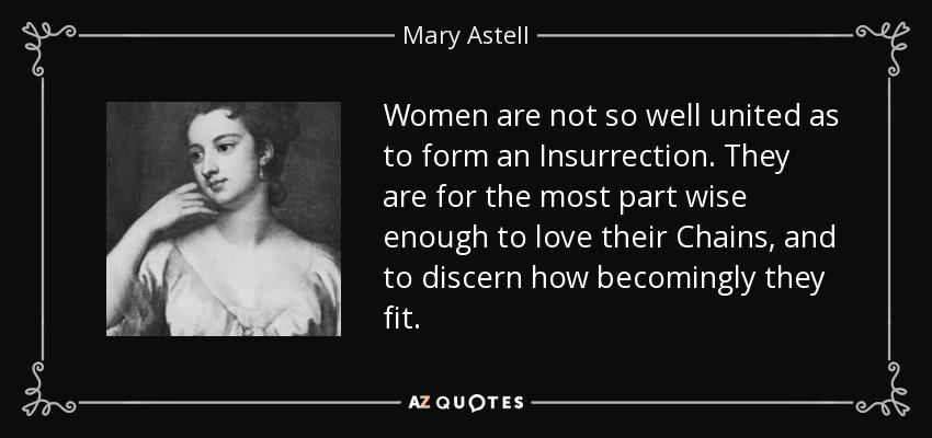 Women are not so well united as to form an Insurrection. They are for the most part wise enough to love their Chains, and to discern how becomingly they fit. - Mary Astell