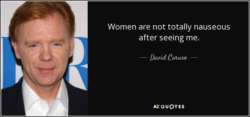 Women are not totally nauseous after seeing me. - David Caruso