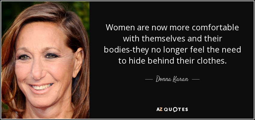 Women are now more comfortable with themselves and their bodies-they no longer feel the need to hide behind their clothes. - Donna Karan