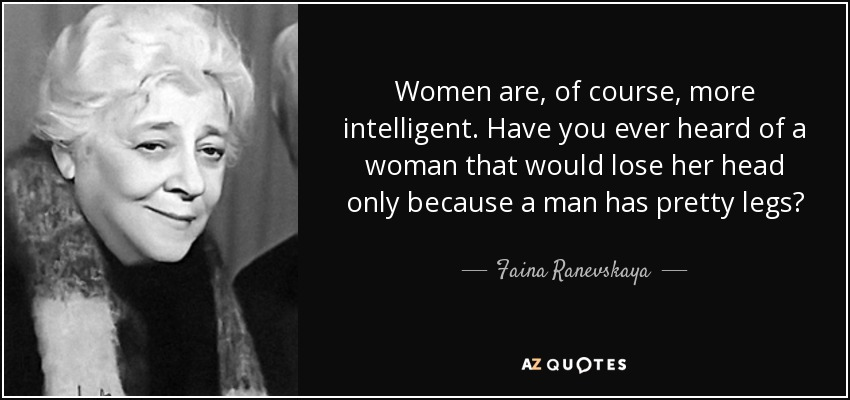 Women are, of course, more intelligent. Have you ever heard of a woman that would lose her head only because a man has pretty legs? - Faina Ranevskaya