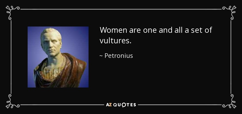 Women are one and all a set of vultures. - Petronius