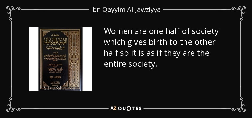 Women are one half of society which gives birth to the other half so it is as if they are the entire society. - Ibn Qayyim Al-Jawziyya