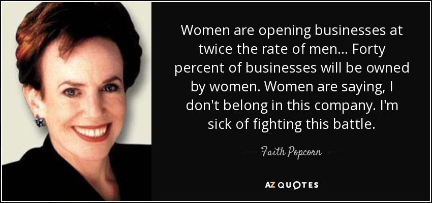 Women are opening businesses at twice the rate of men ... Forty percent of businesses will be owned by women. Women are saying, I don't belong in this company. I'm sick of fighting this battle. - Faith Popcorn