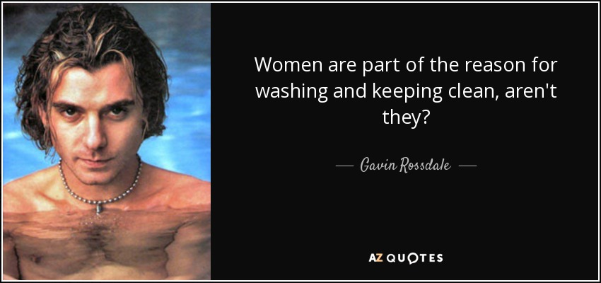 Women are part of the reason for washing and keeping clean, aren't they? - Gavin Rossdale