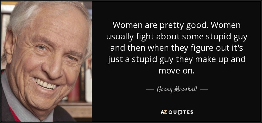 Women are pretty good. Women usually fight about some stupid guy and then when they figure out it's just a stupid guy they make up and move on. - Garry Marshall