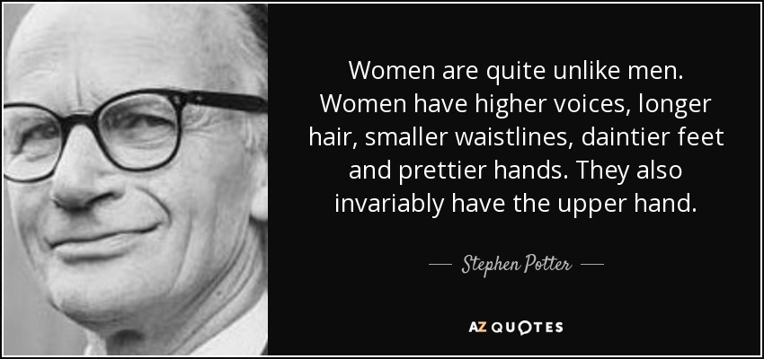 Women are quite unlike men. Women have higher voices, longer hair, smaller waistlines, daintier feet and prettier hands. They also invariably have the upper hand. - Stephen Potter