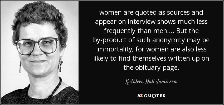 women are quoted as sources and appear on interview shows much less frequently than men. ... But the by-product of such anonymity may be immortality, for women are also less likely to find themselves written up on the obituary page. - Kathleen Hall Jamieson