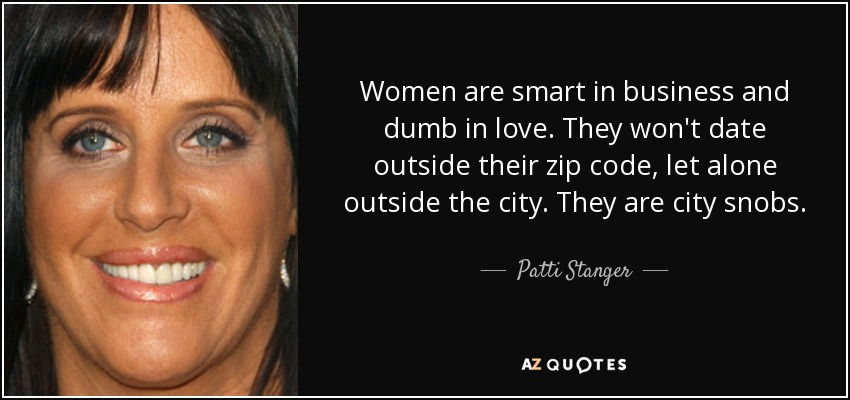 Women are smart in business and dumb in love. They won't date outside their zip code, let alone outside the city. They are city snobs. - Patti Stanger
