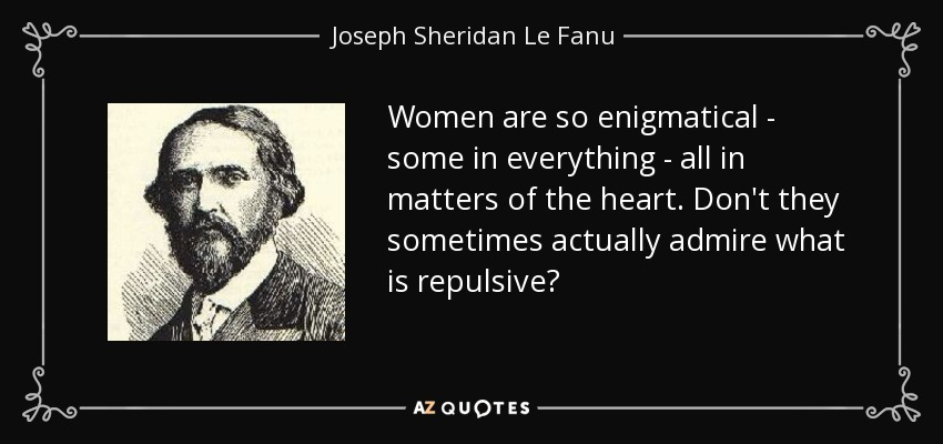 Women are so enigmatical - some in everything - all in matters of the heart. Don't they sometimes actually admire what is repulsive? - Joseph Sheridan Le Fanu