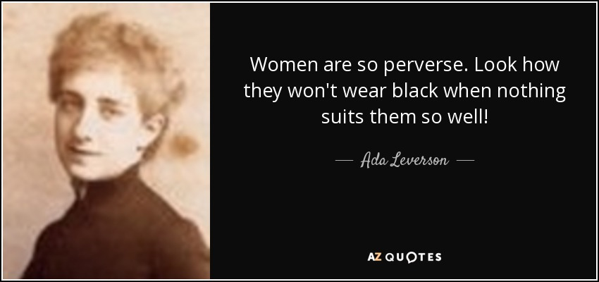 Women are so perverse. Look how they won't wear black when nothing suits them so well! - Ada Leverson