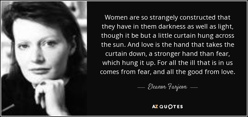 Women are so strangely constructed that they have in them darkness as well as light, though it be but a little curtain hung across the sun. And love is the hand that takes the curtain down, a stronger hand than fear, which hung it up. For all the ill that is in us comes from fear, and all the good from love. - Eleanor Farjeon