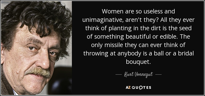 Women are so useless and unimaginative, aren't they? All they ever think of planting in the dirt is the seed of something beautiful or edible. The only missile they can ever think of throwing at anybody is a ball or a bridal bouquet. - Kurt Vonnegut