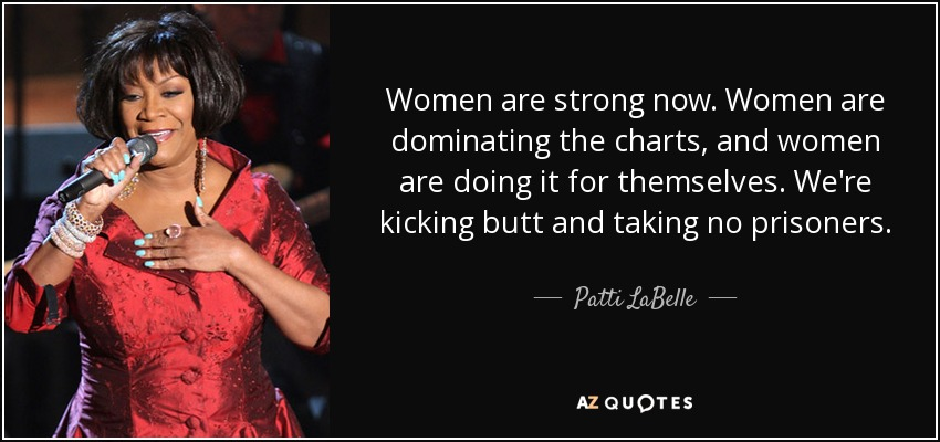 Women are strong now. Women are dominating the charts, and women are doing it for themselves. We're kicking butt and taking no prisoners. - Patti LaBelle