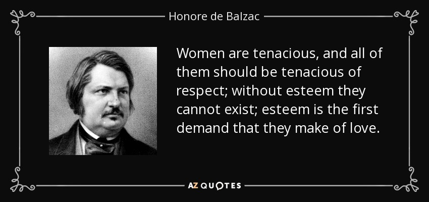 Women are tenacious, and all of them should be tenacious of respect; without esteem they cannot exist; esteem is the first demand that they make of love. - Honore de Balzac