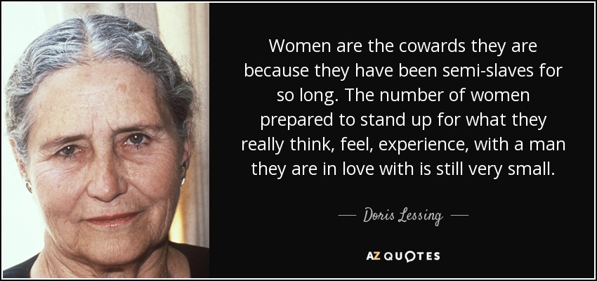 Women are the cowards they are because they have been semi-slaves for so long. The number of women prepared to stand up for what they really think, feel, experience, with a man they are in love with is still very small. - Doris Lessing