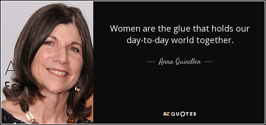Women are the glue that holds our day-to-day world together. - Anna Quindlen