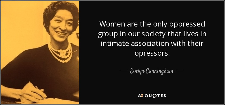 Women are the only oppressed group in our society that lives in intimate association with their opressors. - Evelyn Cunningham