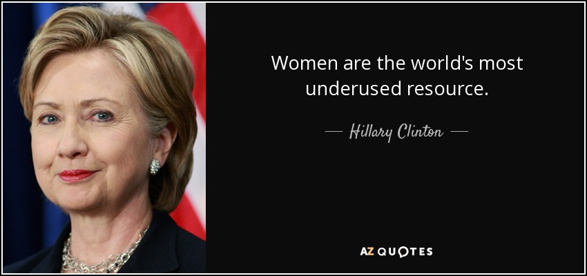 Women are the world's most underused resource. - Hillary Clinton