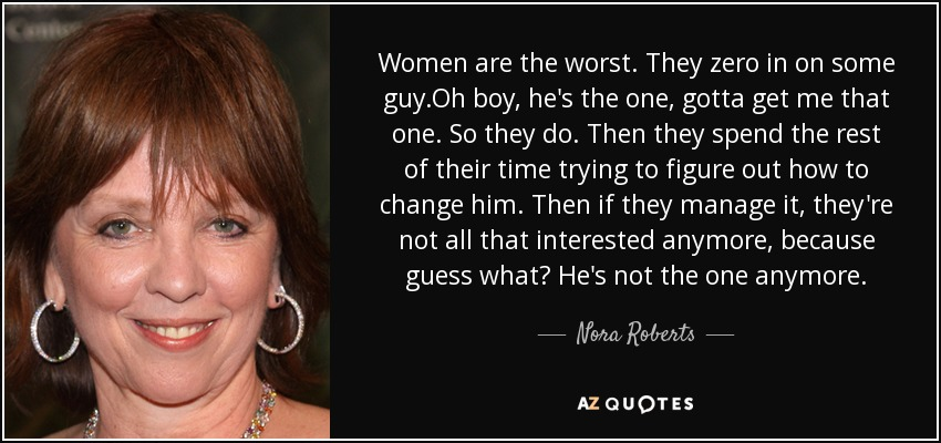 Women are the worst. They zero in on some guy.Oh boy, he's the one, gotta get me that one. So they do. Then they spend the rest of their time trying to figure out how to change him. Then if they manage it, they're not all that interested anymore, because guess what? He's not the one anymore. - Nora Roberts