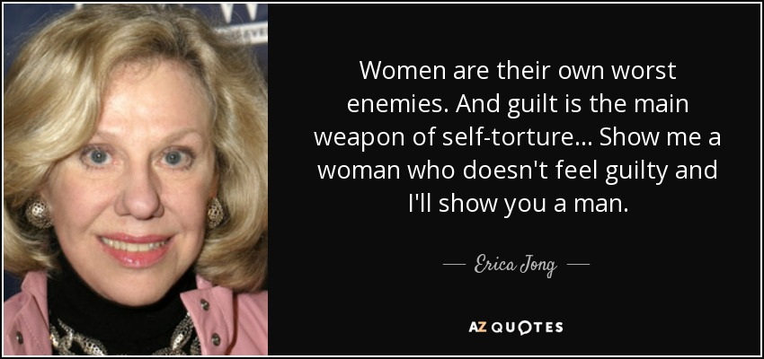 Women are their own worst enemies. And guilt is the main weapon of self-torture . . . Show me a woman who doesn't feel guilty and I'll show you a man. - Erica Jong